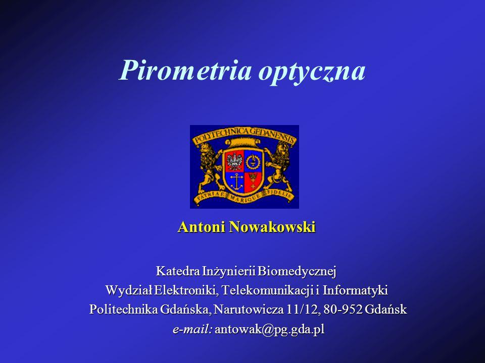 Pirometria optyczna Antoni Nowakowski Katedra Inżynierii Biomedycznej Wydział Elektroniki, Telekomunikacji i Informatyki Politechnika Gdańska, Narutow