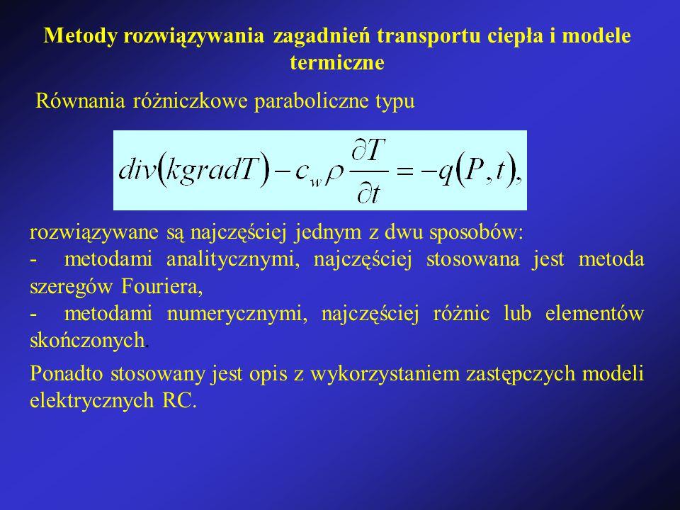 Metody rozwiązywania zagadnień transportu ciepła i modele termiczne Równania różniczkowe paraboliczne typu rozwiązywane są najczęściej jednym z dwu sposobów: - metodami analitycznymi, najczęściej stosowana jest metoda szeregów Fouriera, - metodami numerycznymi, najczęściej różnic lub elementów skończonych.