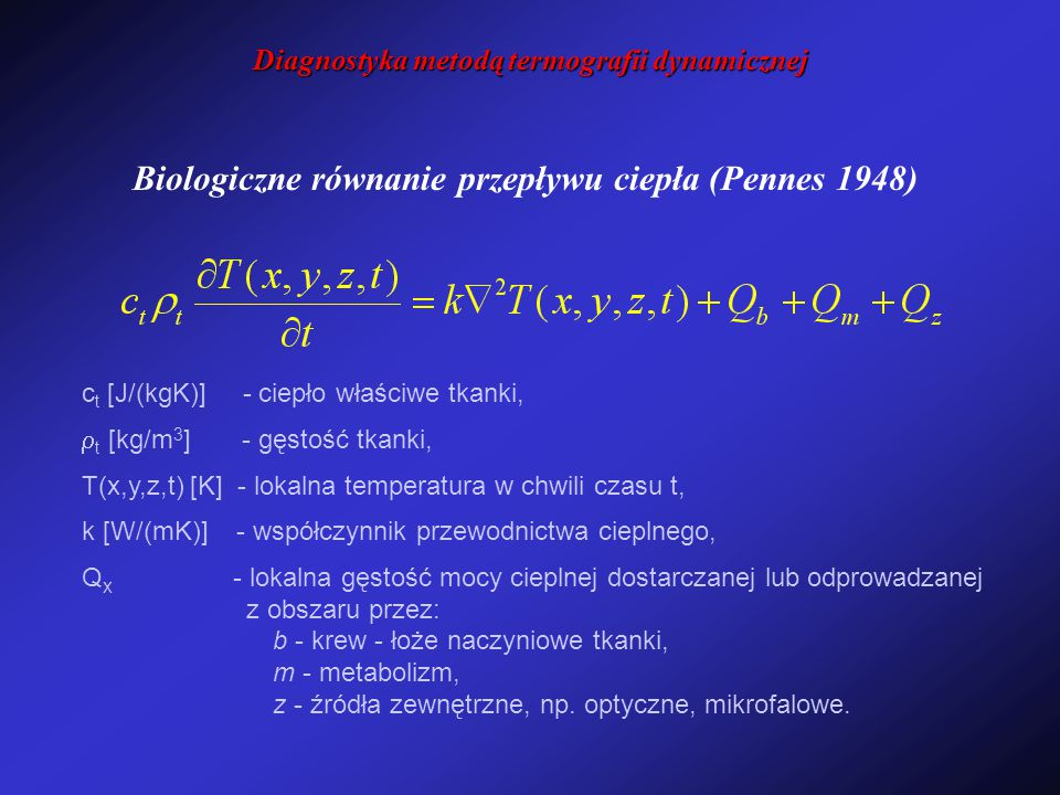 Biologiczne równanie przepływu ciepła (Pennes 1948) c t [J/(kgK)] - ciepło właściwe tkanki,  t [kg/m 3 ] - gęstość tkanki, T(x,y,z,t) [K] - lokalna temperatura w chwili czasu t, k [W/(mK)] - współczynnik przewodnictwa cieplnego, Q x - lokalna gęstość mocy cieplnej dostarczanej lub odprowadzanej z obszaru przez: b - krew - łoże naczyniowe tkanki, m - metabolizm, z - źródła zewnętrzne, np.