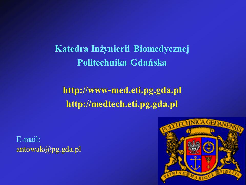 Katedra Inżynierii Biomedycznej Politechnika Gdańska http://www-med.eti.pg.gda.pl http://medtech.eti.pg.gda.pl E-mail: antowak@pg.gda.pl
