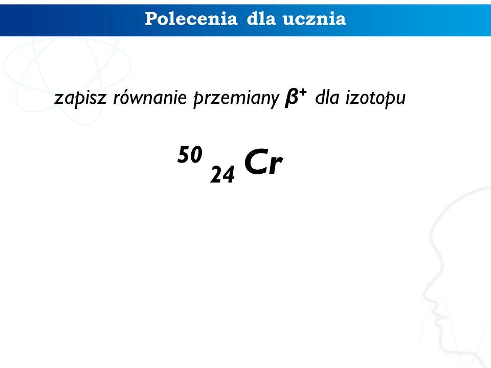 Polecenia dla ucznia zapisz równanie przemiany β + dla izotopu 50 24 Cr