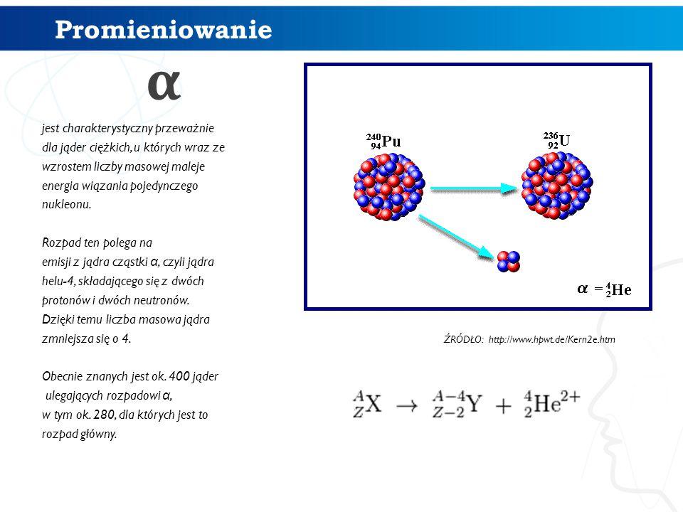 Promieniowanie α jest charakterystyczny przeważnie dla jąder ciężkich, u których wraz ze wzrostem liczby masowej maleje energia wiązania pojedynczego nukleonu.