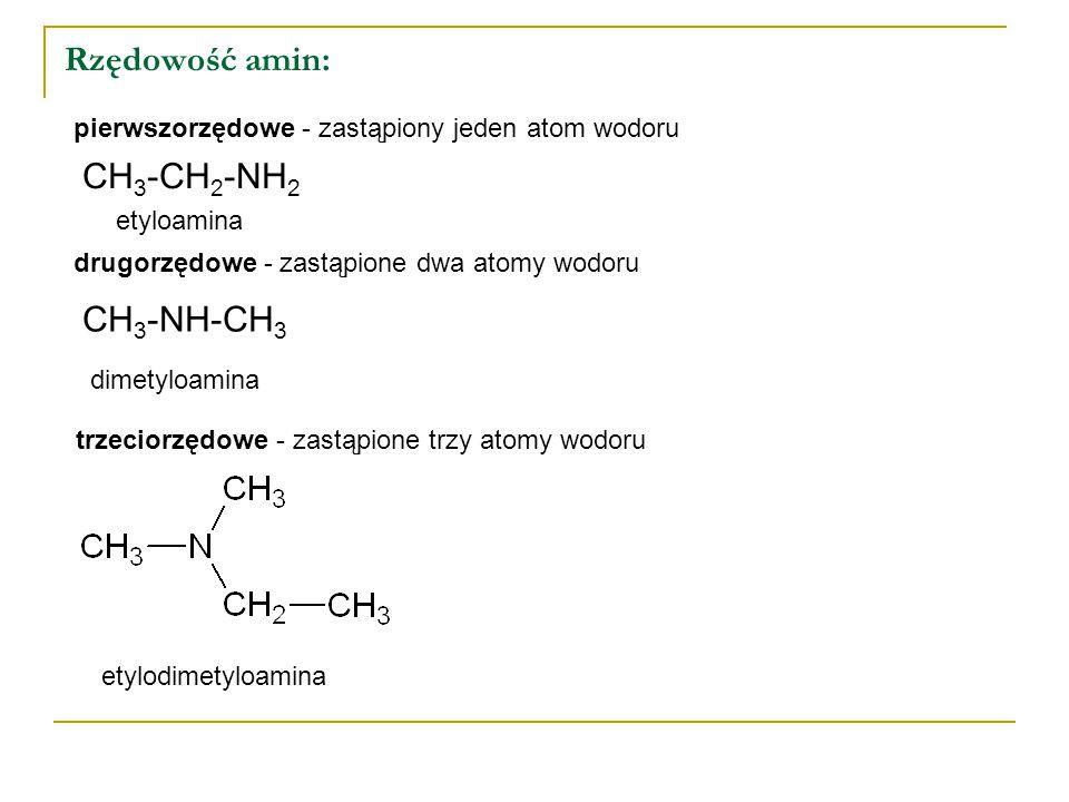 Rzędowość amin: pierwszorzędowe - zastąpiony jeden atom wodoru CH 3 -CH 2 -NH 2 drugorzędowe - zastąpione dwa atomy wodoru CH 3 -NH-CH 3 etyloamina dimetyloamina etylodimetyloamina trzeciorzędowe - zastąpione trzy atomy wodoru