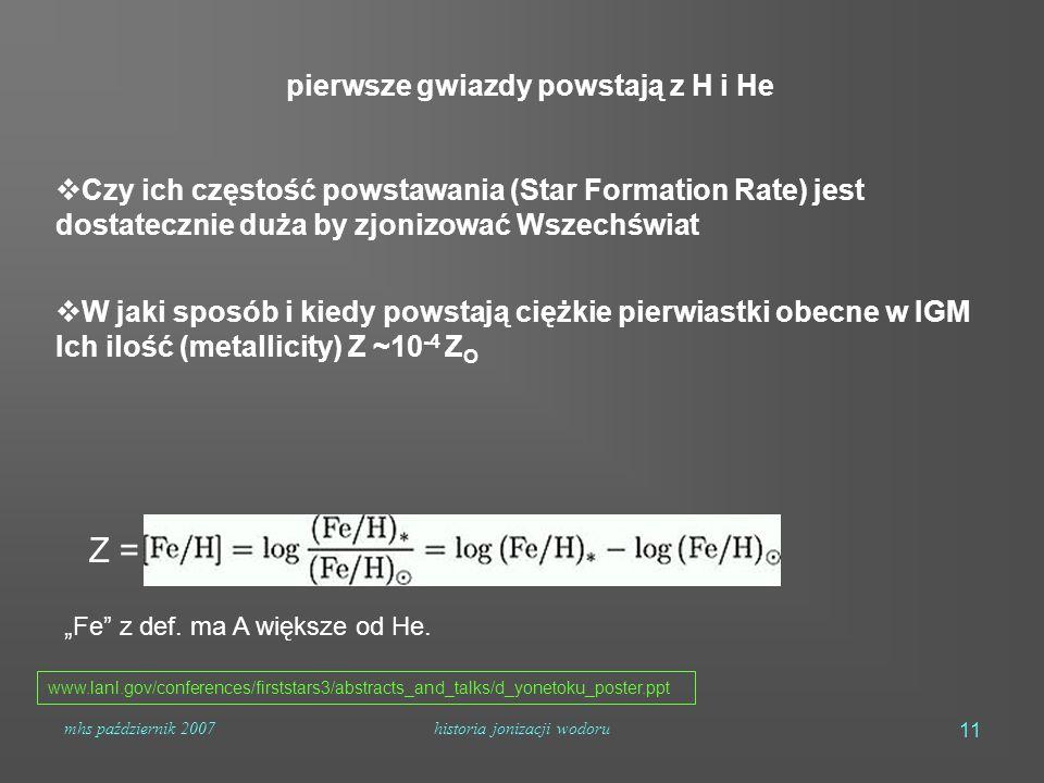 """mhs październik 2007historia jonizacji wodoru 11 www.lanl.gov/conferences/firststars3/abstracts_and_talks/d_yonetoku_poster.ppt pierwsze gwiazdy powstają z H i He  Czy ich częstość powstawania (Star Formation Rate) jest dostatecznie duża by zjonizować Wszechświat  W jaki sposób i kiedy powstają ciężkie pierwiastki obecne w IGM Ich ilość (metallicity) Z ~10 -4 Z O Z = """"Fe z def."""