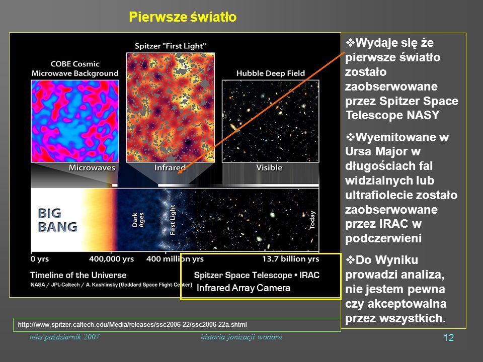 mhs październik 2007historia jonizacji wodoru 12 Pierwsze światło http://www.spitzer.caltech.edu/Media/releases/ssc2006-22/ssc2006-22a.shtml  Wydaje się że pierwsze światło zostało zaobserwowane przez Spitzer Space Telescope NASY  Wyemitowane w Ursa Major w długościach fal widzialnych lub ultrafiolecie zostało zaobserwowane przez IRAC w podczerwieni  Do Wyniku prowadzi analiza, nie jestem pewna czy akceptowalna przez wszystkich.