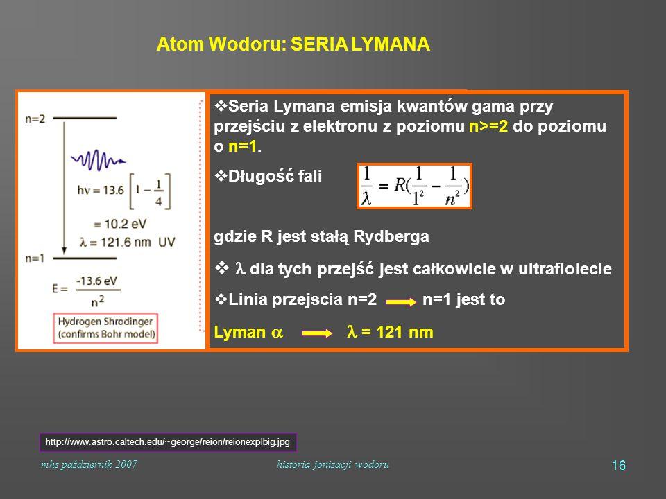 mhs październik 2007historia jonizacji wodoru 16 Atom Wodoru: SERIA LYMANA  Seria Lymana emisja kwantów gama przy przejściu z elektronu z poziomu n>=2 do poziomu o n=1.