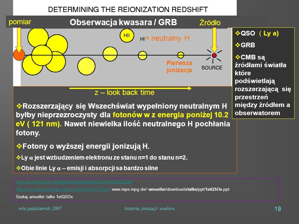 mhs październik 2007historia jonizacji wodoru 19 Obserwacja kwasara / GRB pomiar = neutralny H z – look back time  Rozszerzający się Wszechświat wypełniony neutralnym H byłby nieprzezroczysty dla fotonów w z energia poniżej 10.2 eV ( 121 nm).