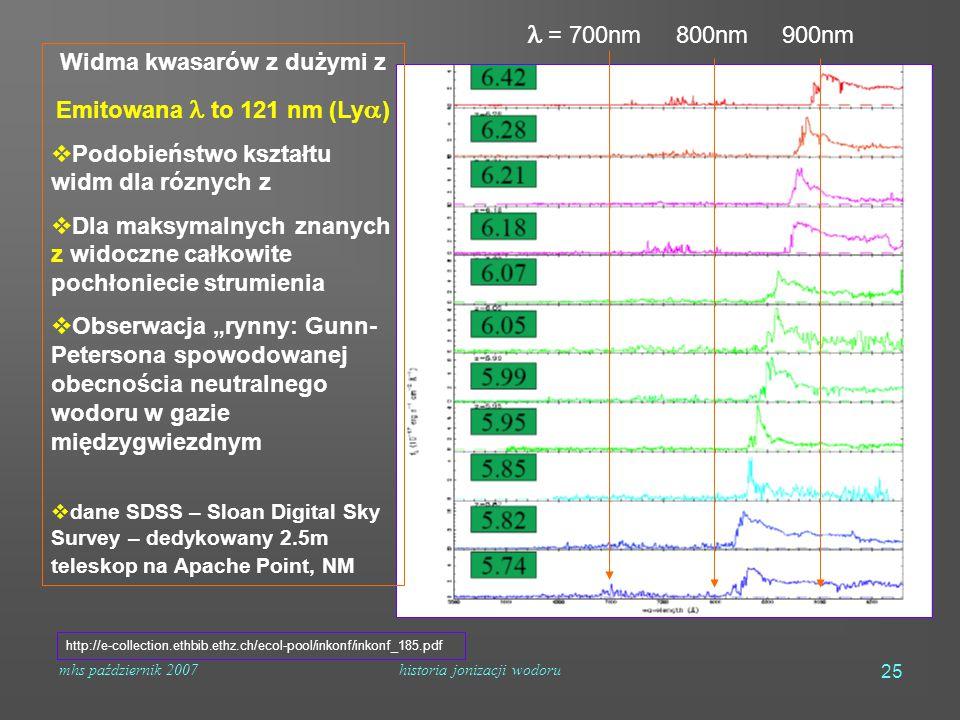 """mhs październik 2007historia jonizacji wodoru 25 http://e-collection.ethbib.ethz.ch/ecol-pool/inkonf/inkonf_185.pdf = 700nm 800nm 900nm Widma kwasarów z dużymi z Emitowana to 121 nm (Ly  )  Podobieństwo kształtu widm dla róznych z  Dla maksymalnych znanych z widoczne całkowite pochłoniecie strumienia  Obserwacja """"rynny: Gunn- Petersona spowodowanej obecnościa neutralnego wodoru w gazie międzygwiezdnym  dane SDSS – Sloan Digital Sky Survey – dedykowany 2.5m teleskop na Apache Point, NM"""