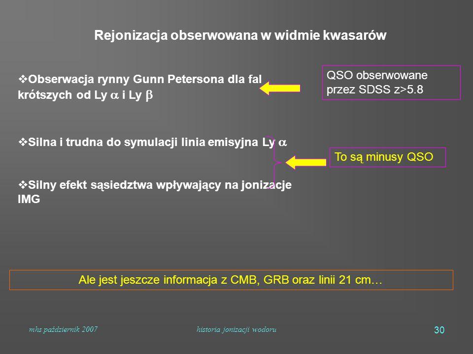 mhs październik 2007historia jonizacji wodoru 30  Obserwacja rynny Gunn Petersona dla fal krótszych od Ly  i Ly   Silna i trudna do symulacji linia emisyjna Ly   Silny efekt sąsiedztwa wpływający na jonizacje IMG To są minusy QSO QSO obserwowane przez SDSS z>5.8 Ale jest jeszcze informacja z CMB, GRB oraz linii 21 cm… Rejonizacja obserwowana w widmie kwasarów