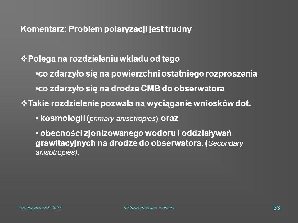 mhs październik 2007historia jonizacji wodoru 33 Komentarz: Problem polaryzacji jest trudny  Polega na rozdzieleniu wkładu od tego co zdarzyło się na