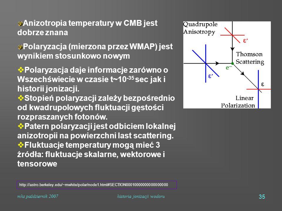 mhs październik 2007historia jonizacji wodoru 35 Anizotropia temperatury w CMB jest dobrze znana Polaryzacja (mierzona przez WMAP) jest wynikiem stosunkowo nowym  Polaryzacja daje informacje zarówno o Wszechświecie w czasie t~10 -35 sec jak i historii jonizacji.
