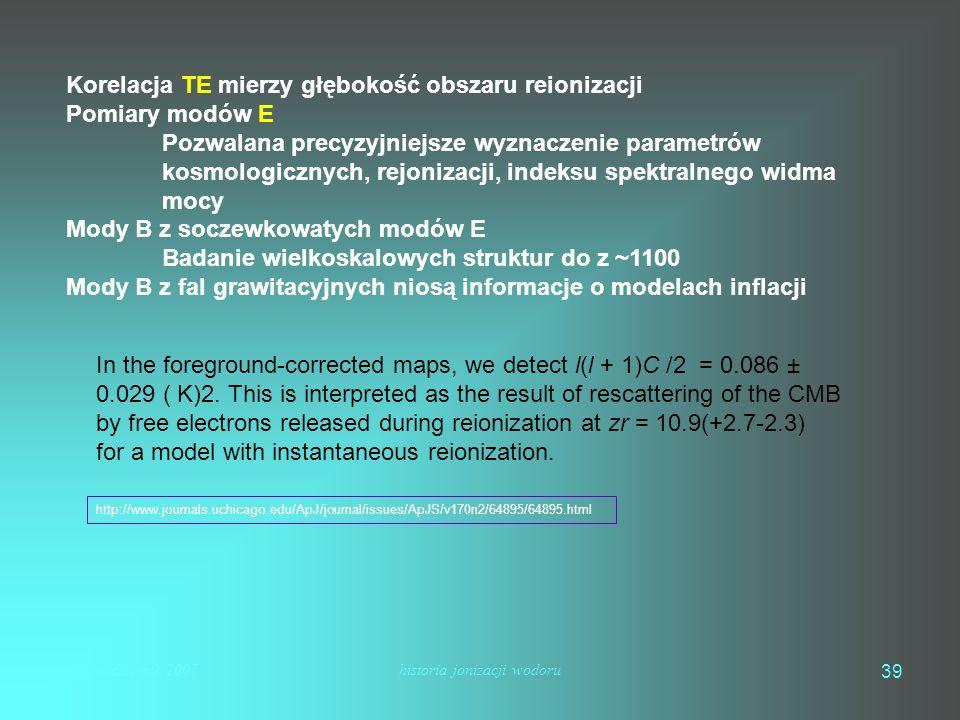 mhs październik 2007historia jonizacji wodoru 39 Korelacja TE mierzy głębokość obszaru reionizacji Pomiary modów E Pozwalana precyzyjniejsze wyznaczenie parametrów kosmologicznych, rejonizacji, indeksu spektralnego widma mocy Mody B z soczewkowatych modów E Badanie wielkoskalowych struktur do z ~1100 Mody B z fal grawitacyjnych niosą informacje o modelach inflacji In the foreground-corrected maps, we detect l(l + 1)C /2 = 0.086 ± 0.029 ( K)2.