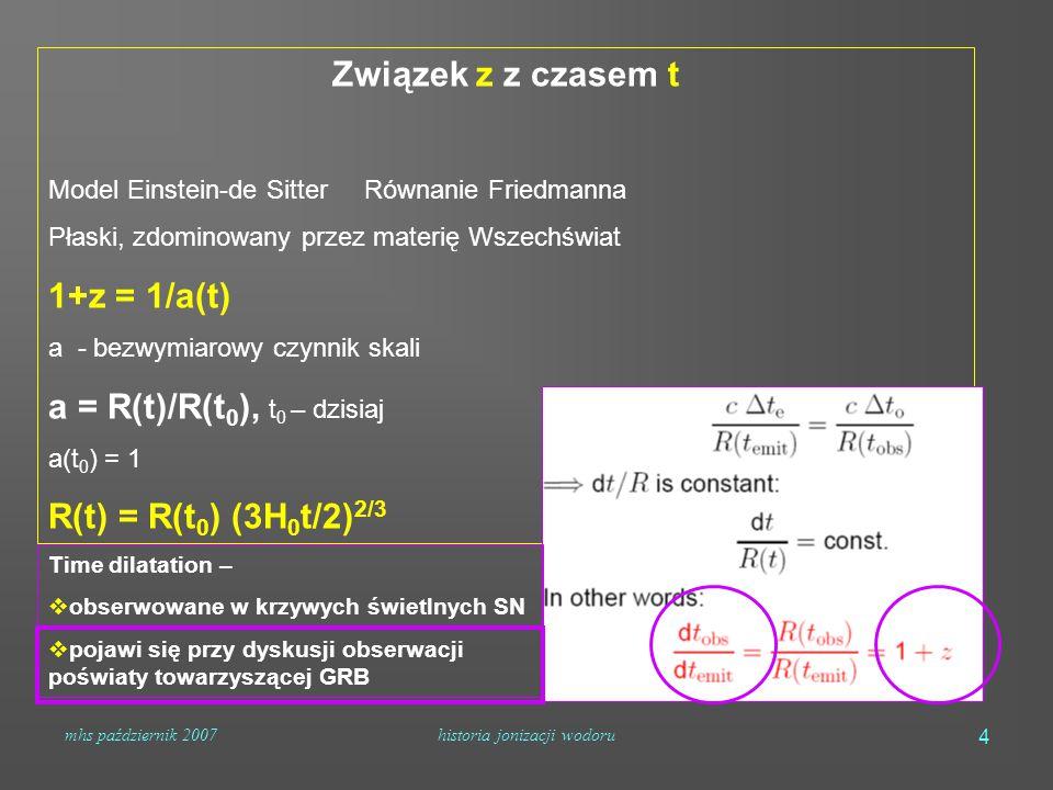 mhs październik 2007historia jonizacji wodoru 4 Związek z z czasem t Model Einstein-de Sitter Równanie Friedmanna Płaski, zdominowany przez materię Wszechświat 1+z = 1/a(t) a - bezwymiarowy czynnik skali a = R(t)/R(t 0 ), t 0 – dzisiaj a(t 0 ) = 1 R(t) = R(t 0 ) (3H 0 t/2) 2/3 Time dilatation –  obserwowane w krzywych świetlnych SN  pojawi się przy dyskusji obserwacji poświaty towarzyszącej GRB