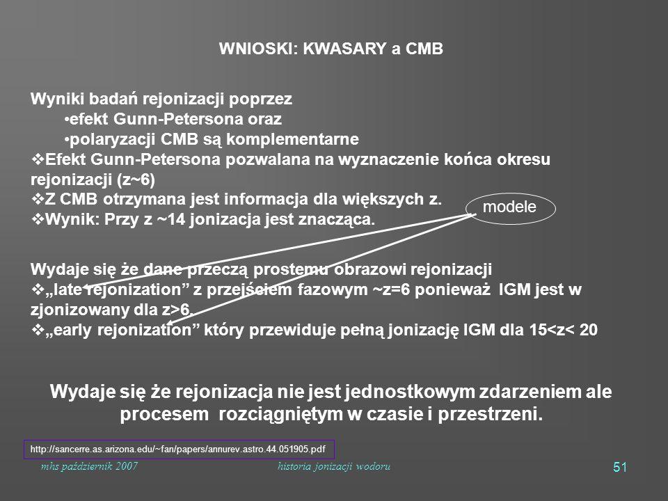 mhs październik 2007historia jonizacji wodoru 51 WNIOSKI: KWASARY a CMB Wyniki badań rejonizacji poprzez efekt Gunn-Petersona oraz polaryzacji CMB są komplementarne  Efekt Gunn-Petersona pozwalana na wyznaczenie końca okresu rejonizacji (z~6)  Z CMB otrzymana jest informacja dla większych z.