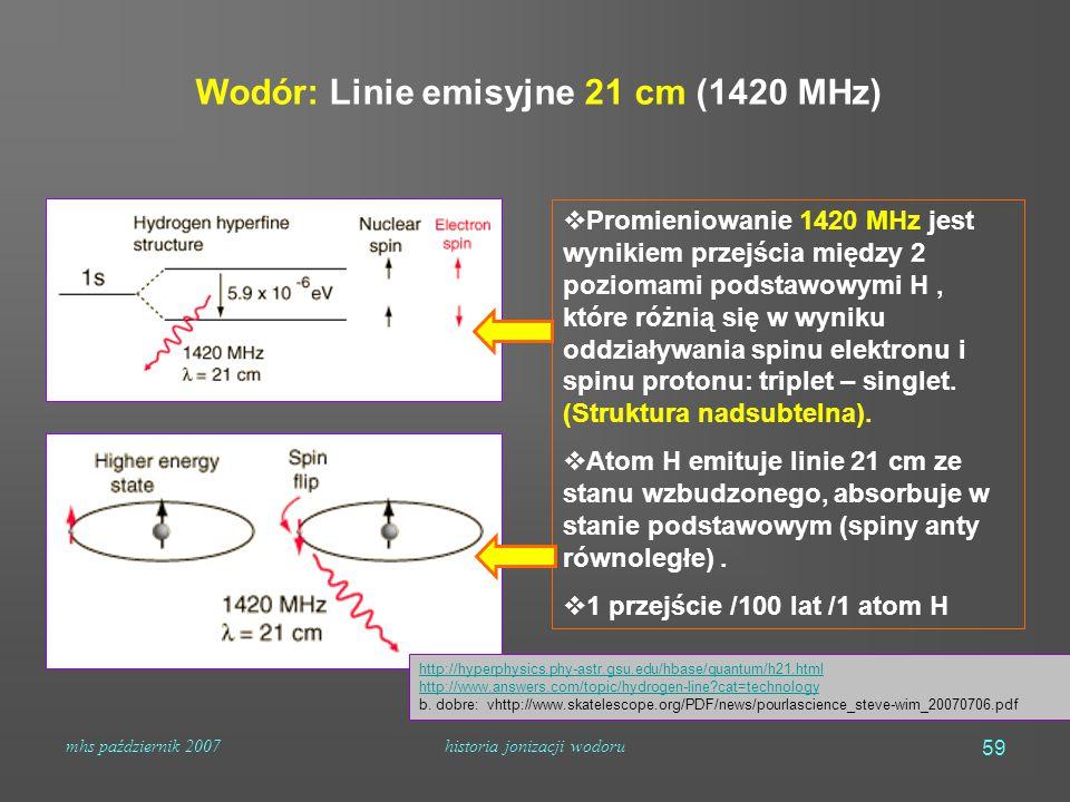 mhs październik 2007historia jonizacji wodoru 59  Promieniowanie 1420 MHz jest wynikiem przejścia między 2 poziomami podstawowymi H, które różnią się w wyniku oddziaływania spinu elektronu i spinu protonu: triplet – singlet.