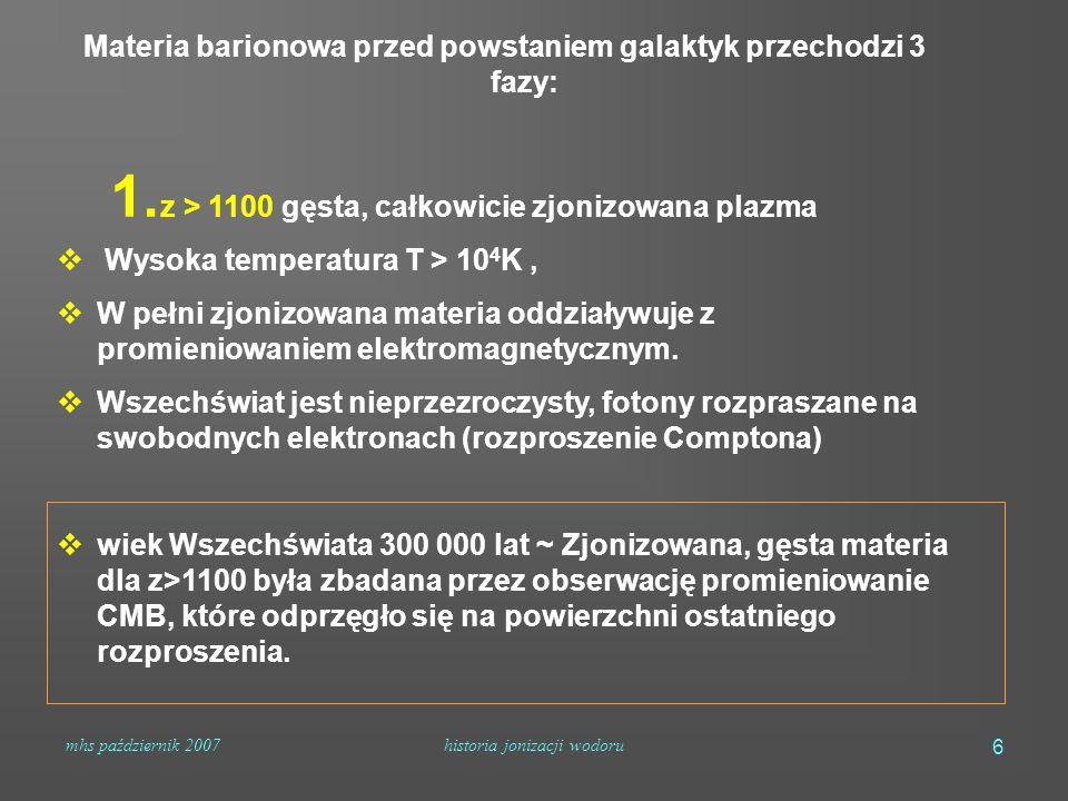 mhs październik 2007historia jonizacji wodoru 6 Materia barionowa przed powstaniem galaktyk przechodzi 3 fazy: 1. z > 1100 gęsta, całkowicie zjonizowa
