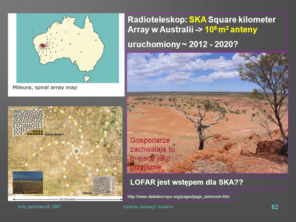 mhs październik 2007historia jonizacji wodoru 62 Radioteleskop: SKA Square kilometer Array w Australii -> 10 6 m 2 anteny uruchomiony ~ 2012 - 2020.