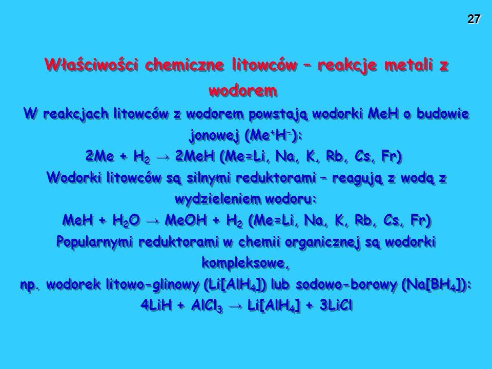 27 Właściwości chemiczne litowców – reakcje metali z wodorem W reakcjach litowców z wodorem powstają wodorki MeH o budowie jonowej (Me + H - ): 2Me + H 2 → 2MeH (Me=Li, Na, K, Rb, Cs, Fr) Wodorki litowców są silnymi reduktorami – reagują z wodą z wydzieleniem wodoru: MeH + H 2 O → MeOH + H 2 (Me=Li, Na, K, Rb, Cs, Fr) Popularnymi reduktorami w chemii organicznej są wodorki kompleksowe, np.