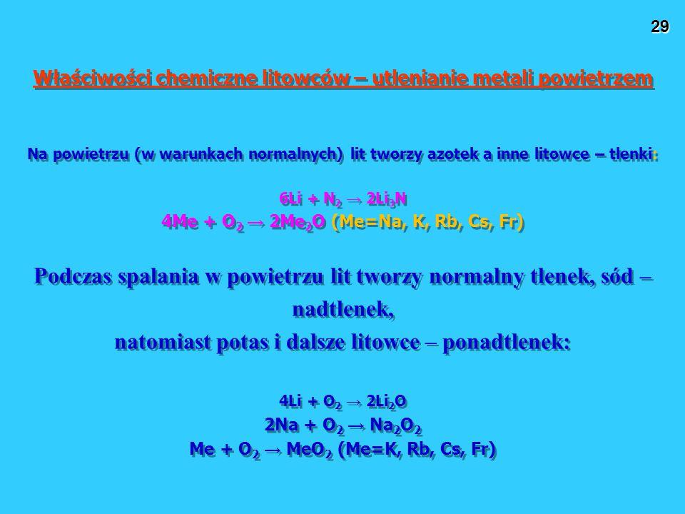 29 Właściwości chemiczne litowców – utlenianie metali powietrzem Na powietrzu (w warunkach normalnych) lit tworzy azotek a inne litowce – tlenki: 6Li + N 2 → 2Li 3 N 4Me + O 2 → 2Me 2 O (Me=Na, K, Rb, Cs, Fr) Podczas spalania w powietrzu lit tworzy normalny tlenek, sód – nadtlenek, natomiast potas i dalsze litowce – ponadtlenek: 4Li + O 2 → 2Li 2 O 2Na + O 2 → Na 2 O 2 Me + O 2 → MeO 2 (Me=K, Rb, Cs, Fr) Właściwości chemiczne litowców – utlenianie metali powietrzem Na powietrzu (w warunkach normalnych) lit tworzy azotek a inne litowce – tlenki: 6Li + N 2 → 2Li 3 N 4Me + O 2 → 2Me 2 O (Me=Na, K, Rb, Cs, Fr) Podczas spalania w powietrzu lit tworzy normalny tlenek, sód – nadtlenek, natomiast potas i dalsze litowce – ponadtlenek: 4Li + O 2 → 2Li 2 O 2Na + O 2 → Na 2 O 2 Me + O 2 → MeO 2 (Me=K, Rb, Cs, Fr)