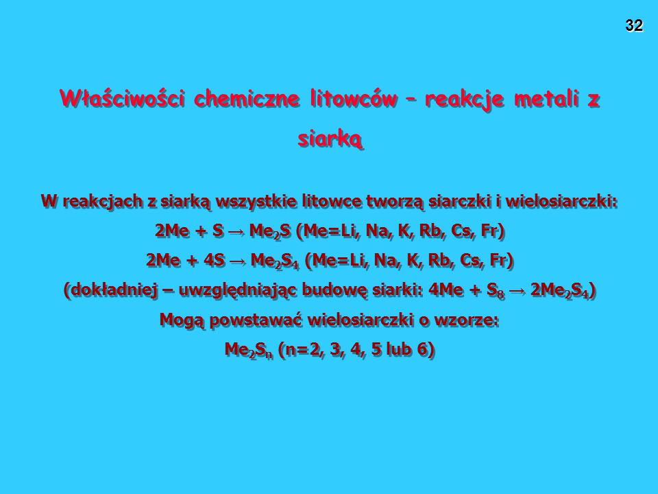 32 Właściwości chemiczne litowców – reakcje metali z siarką W reakcjach z siarką wszystkie litowce tworzą siarczki i wielosiarczki: 2Me + S → Me 2 S (Me=Li, Na, K, Rb, Cs, Fr) 2Me + 4S → Me 2 S 4 (Me=Li, Na, K, Rb, Cs, Fr) (dokładniej – uwzględniając budowę siarki: 4Me + S 8 → 2Me 2 S 4 ) Mogą powstawać wielosiarczki o wzorze: Me 2 S n (n=2, 3, 4, 5 lub 6) Właściwości chemiczne litowców – reakcje metali z siarką W reakcjach z siarką wszystkie litowce tworzą siarczki i wielosiarczki: 2Me + S → Me 2 S (Me=Li, Na, K, Rb, Cs, Fr) 2Me + 4S → Me 2 S 4 (Me=Li, Na, K, Rb, Cs, Fr) (dokładniej – uwzględniając budowę siarki: 4Me + S 8 → 2Me 2 S 4 ) Mogą powstawać wielosiarczki o wzorze: Me 2 S n (n=2, 3, 4, 5 lub 6)