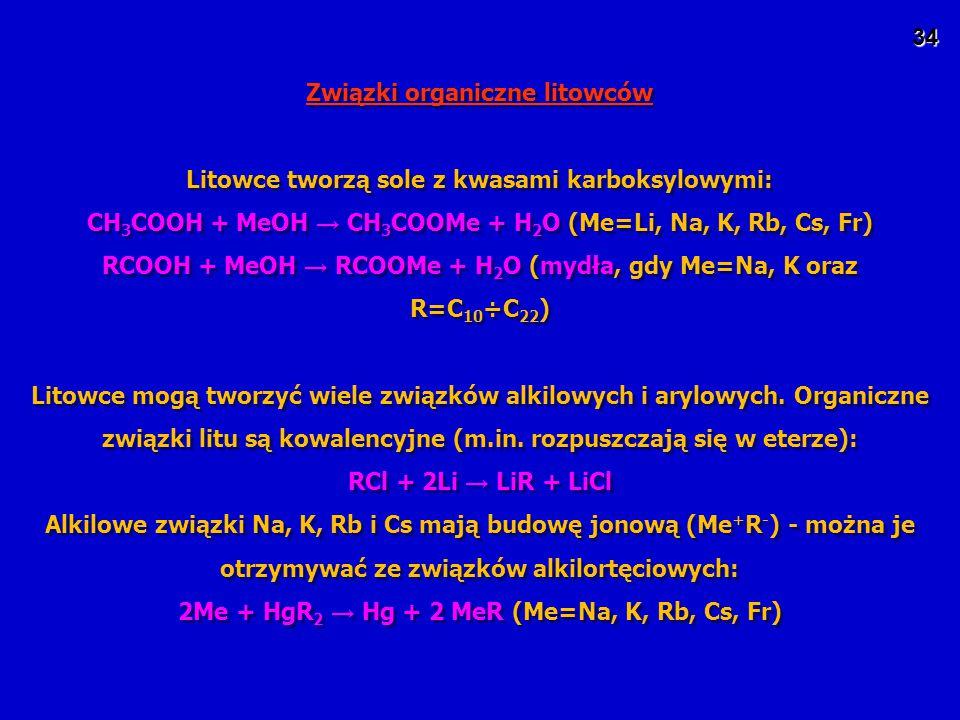 34 Związki organiczne litowców Litowce tworzą sole z kwasami karboksylowymi: CH 3 COOH + MeOH → CH 3 COOMe + H 2 O (Me=Li, Na, K, Rb, Cs, Fr) RCOOH + MeOH → RCOOMe + H 2 O (mydła, gdy Me=Na, K oraz R=C 10 ÷C 22 ) Litowce mogą tworzyć wiele związków alkilowych i arylowych.