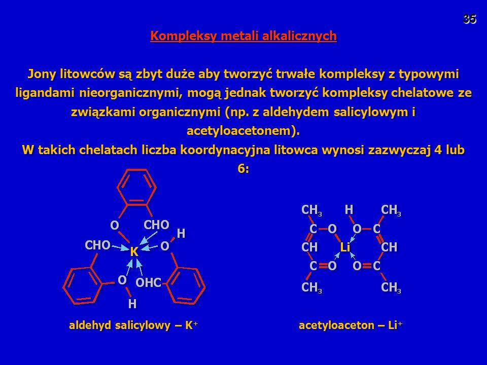 35 Kompleksy metali alkalicznych Jony litowców są zbyt duże aby tworzyć trwałe kompleksy z typowymi ligandami nieorganicznymi, mogą jednak tworzyć kompleksy chelatowe ze związkami organicznymi (np.