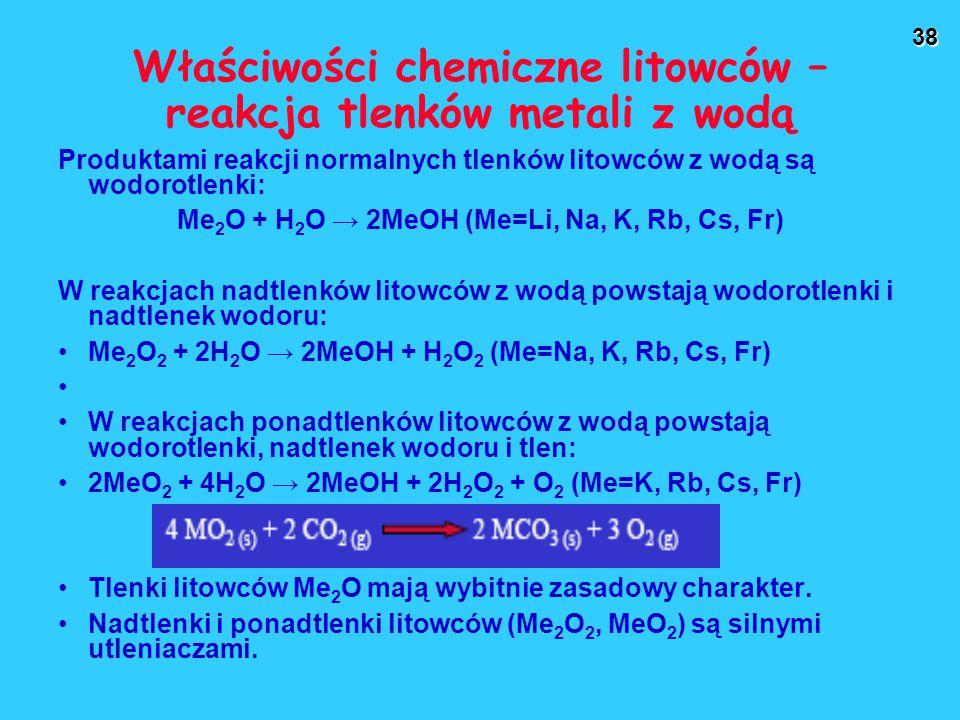 38 Właściwości chemiczne litowców – reakcja tlenków metali z wodą Produktami reakcji normalnych tlenków litowców z wodą są wodorotlenki: Me 2 O + H 2 O → 2MeOH (Me=Li, Na, K, Rb, Cs, Fr) W reakcjach nadtlenków litowców z wodą powstają wodorotlenki i nadtlenek wodoru: Me 2 O 2 + 2H 2 O → 2MeOH + H 2 O 2 (Me=Na, K, Rb, Cs, Fr) W reakcjach ponadtlenków litowców z wodą powstają wodorotlenki, nadtlenek wodoru i tlen: 2MeO 2 + 4H 2 O → 2MeOH + 2H 2 O 2 + O 2 (Me=K, Rb, Cs, Fr) Tlenki litowców Me 2 O mają wybitnie zasadowy charakter.