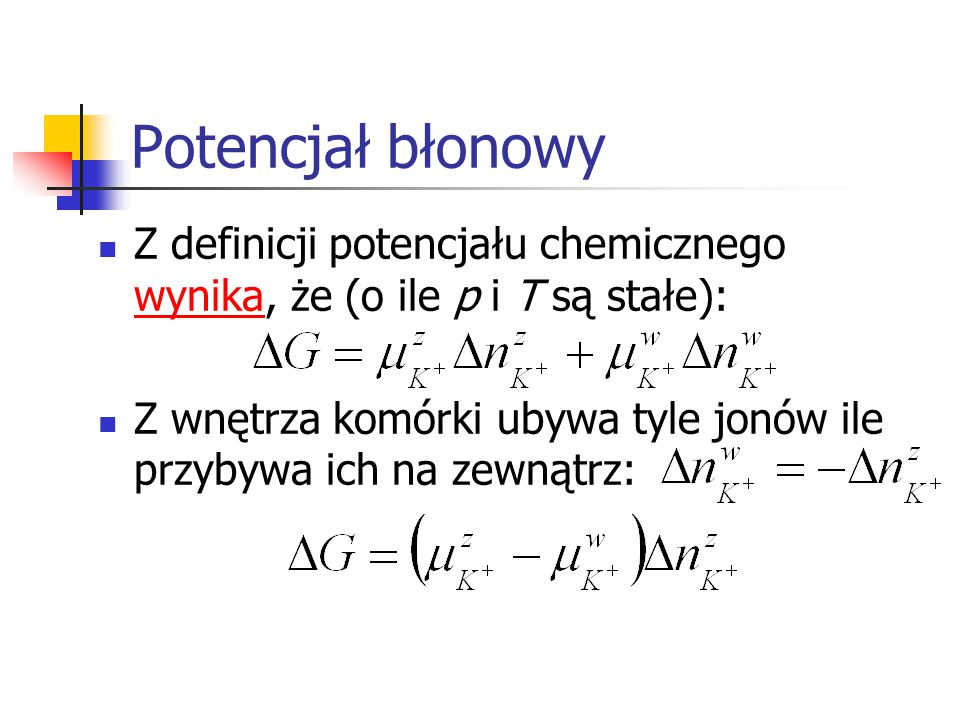 Potencjał błonowy Z definicji potencjału chemicznego wynika, że (o ile p i T są stałe): wynika Z wnętrza komórki ubywa tyle jonów ile przybywa ich na zewnątrz: