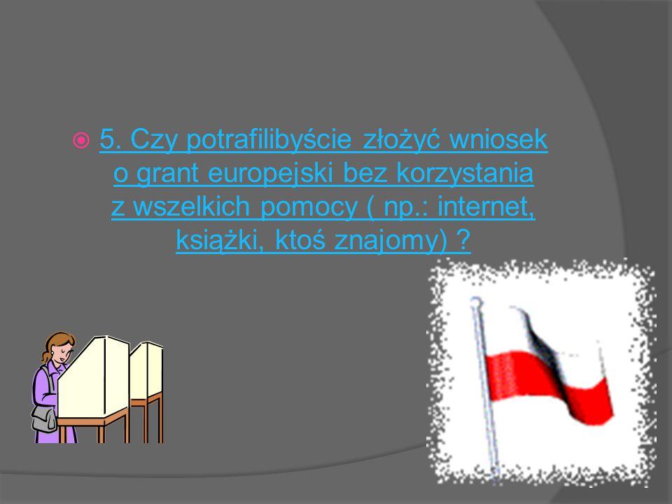  5. Czy potrafilibyście złożyć wniosek o grant europejski bez korzystania z wszelkich pomocy ( np.: internet, książki, ktoś znajomy) ? 5. Czy potrafi