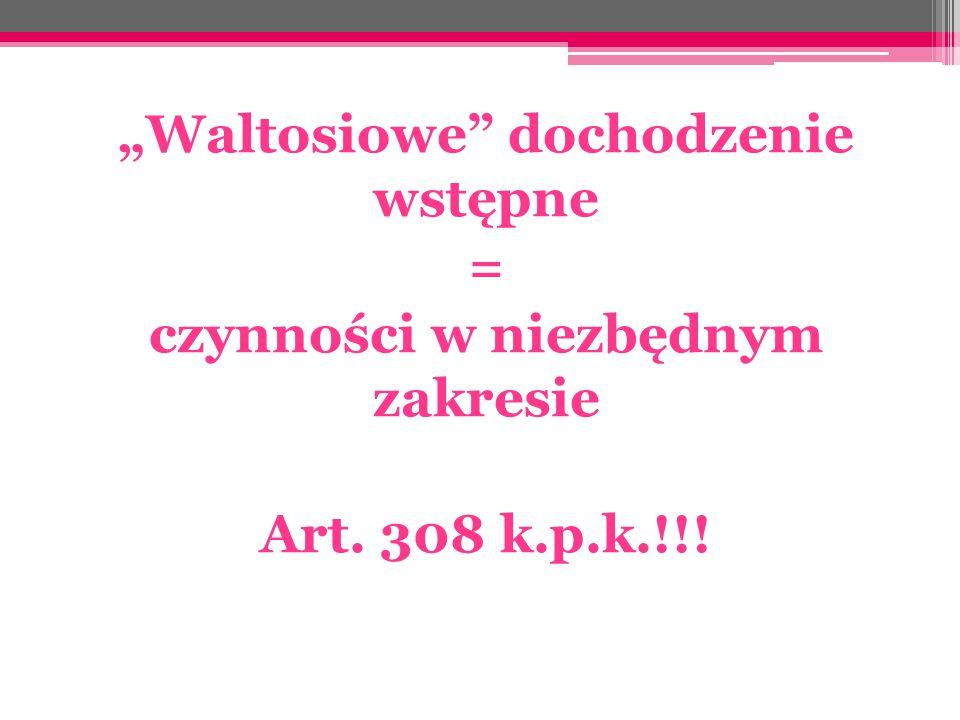 """""""Waltosiowe"""" dochodzenie wstępne = czynności w niezbędnym zakresie Art. 308 k.p.k.!!!"""