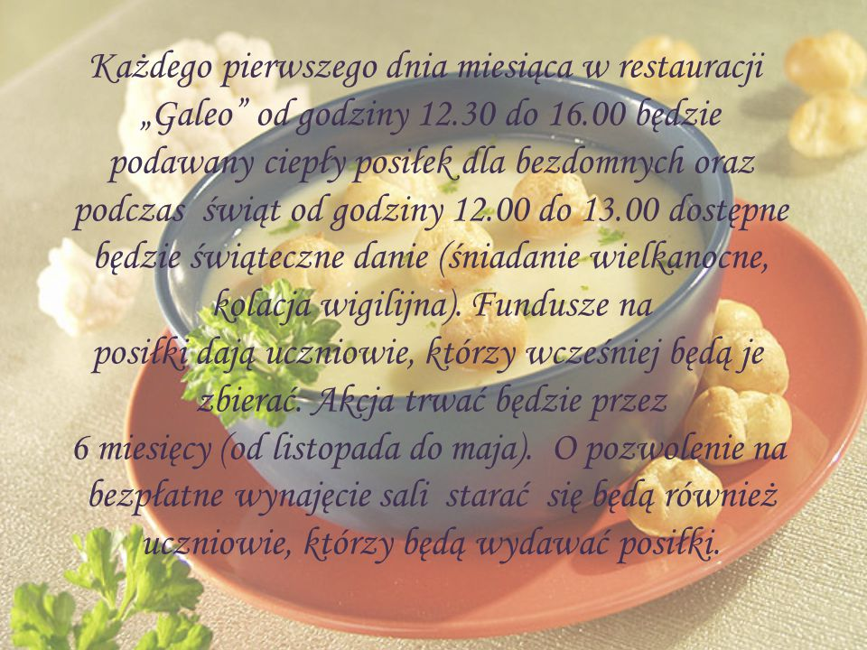 """Każdego pierwszego dnia miesiąca w restauracji """"Galeo od godziny 12.30 do 16.00 będzie podawany ciepły posiłek dla bezdomnych oraz podczas świąt od godziny 12.00 do 13.00 dostępne będzie świąteczne danie (śniadanie wielkanocne, kolacja wigilijna)."""