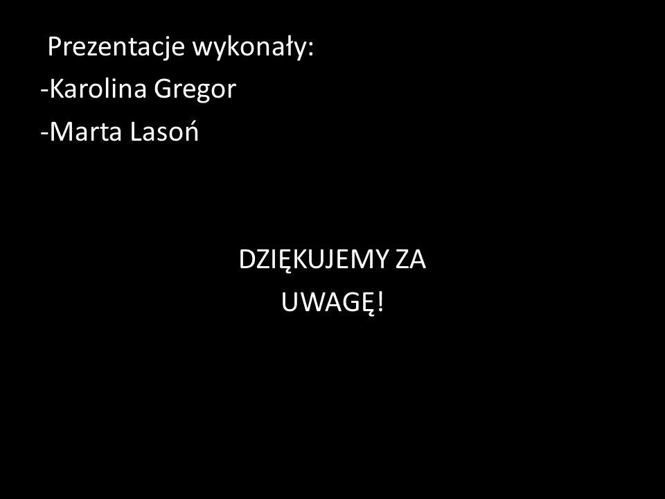 Prezentacje wykonały: -Karolina Gregor -Marta Lasoń DZIĘKUJEMY ZA UWAGĘ!