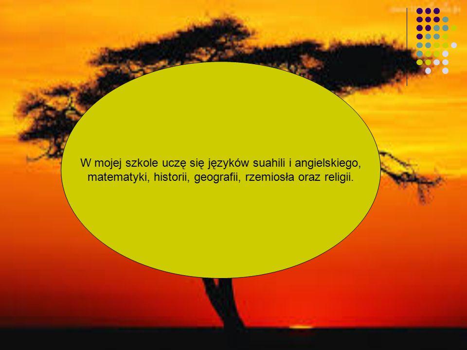 W mojej szkole uczę się języków suahili i angielskiego, matematyki, historii, geografii, rzemiosła oraz religii.