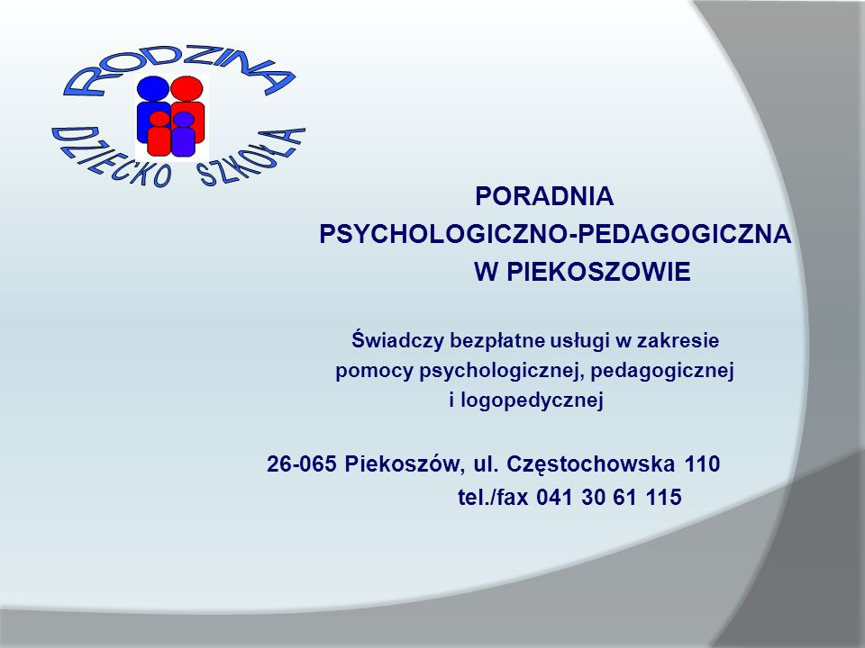 PORADNIA PSYCHOLOGICZNO-PEDAGOGICZNA W PIEKOSZOWIE Świadczy bezpłatne usługi w zakresie pomocy psychologicznej, pedagogicznej i logopedycznej 26-065 Piekoszów, ul.
