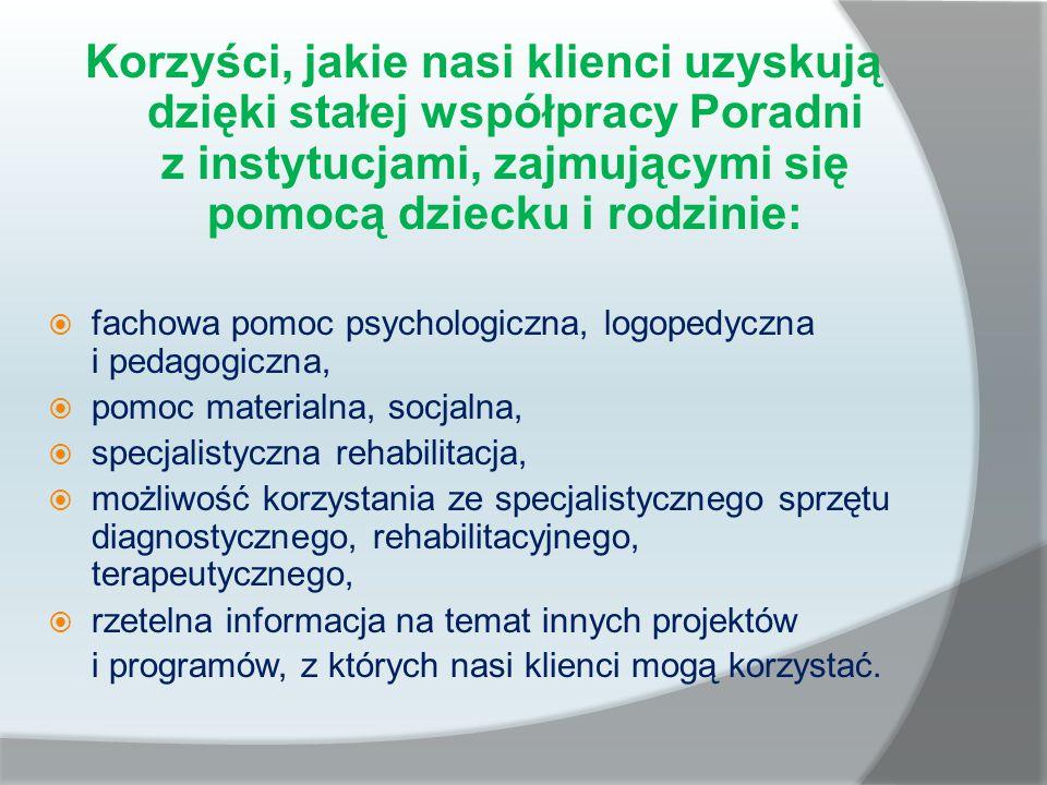 Korzyści, jakie nasi klienci uzyskują dzięki stałej współpracy Poradni z instytucjami, zajmującymi się pomocą dziecku i rodzinie:  fachowa pomoc psychologiczna, logopedyczna i pedagogiczna,  pomoc materialna, socjalna,  specjalistyczna rehabilitacja,  możliwość korzystania ze specjalistycznego sprzętu diagnostycznego, rehabilitacyjnego, terapeutycznego,  rzetelna informacja na temat innych projektów i programów, z których nasi klienci mogą korzystać.
