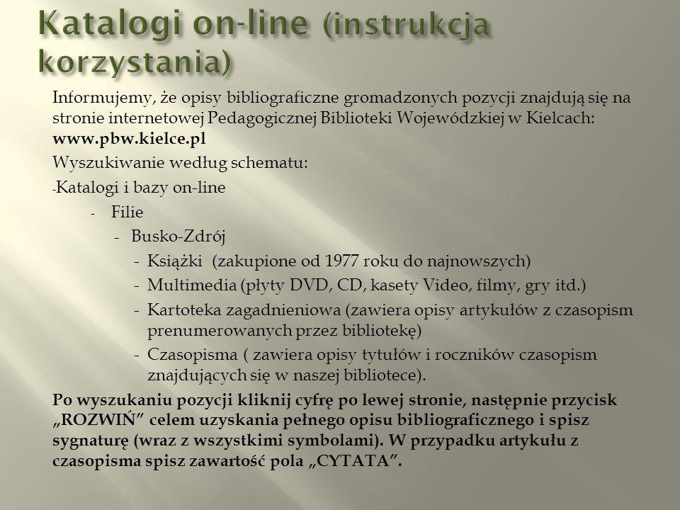Informujemy, że opisy bibliograficzne gromadzonych pozycji znajdują się na stronie internetowej Pedagogicznej Biblioteki Wojewódzkiej w Kielcach: www.pbw.kielce.pl Wyszukiwanie według schematu: - Katalogi i bazy on-line - Filie - Busko-Zdrój -Książki (zakupione od 1977 roku do najnowszych) -Multimedia (płyty DVD, CD, kasety Video, filmy, gry itd.) -Kartoteka zagadnieniowa (zawiera opisy artykułów z czasopism prenumerowanych przez bibliotekę) -Czasopisma ( zawiera opisy tytułów i roczników czasopism znajdujących się w naszej bibliotece).