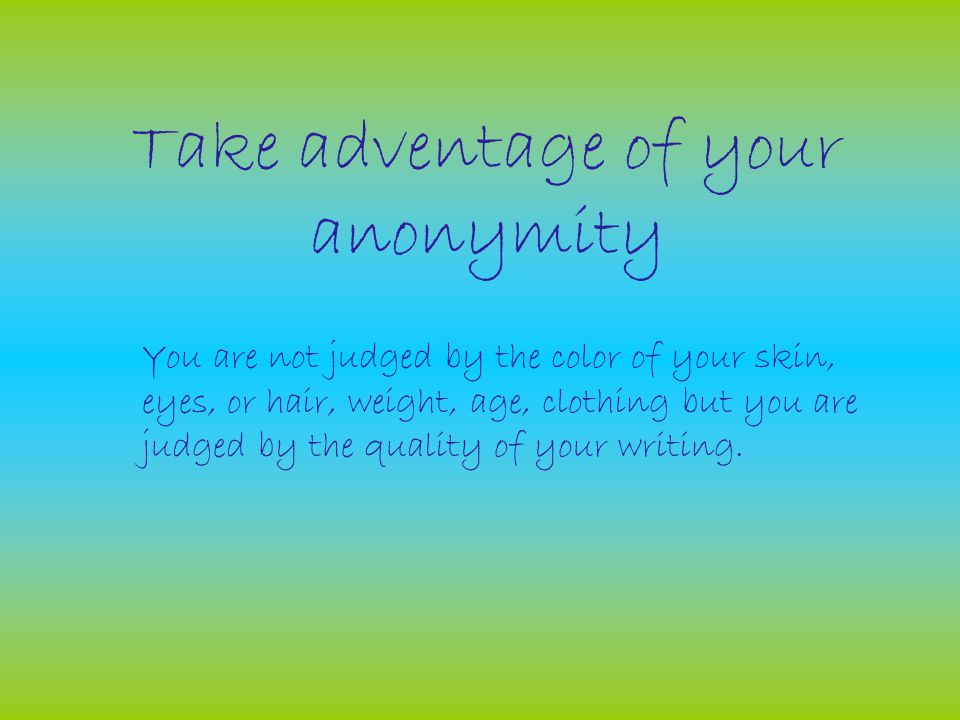 Take adventage of your anonymity You are not judged by the color of your skin, eyes, or hair, weight, age, clothing but you are judged by the quality of your writing.