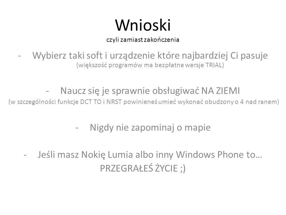 Wnioski czyli zamiast zakończenia -Wybierz taki soft i urządzenie które najbardziej Ci pasuje (większość programów ma bezpłatne wersje TRIAL) -Naucz się je sprawnie obsługiwać NA ZIEMI (w szczególności funkcje DCT TO i NRST powinieneś umieć wykonać obudzony o 4 nad ranem) -Nigdy nie zapominaj o mapie -Jeśli masz Nokię Lumia albo inny Windows Phone to… PRZEGRAŁEŚ ŻYCIE ;)