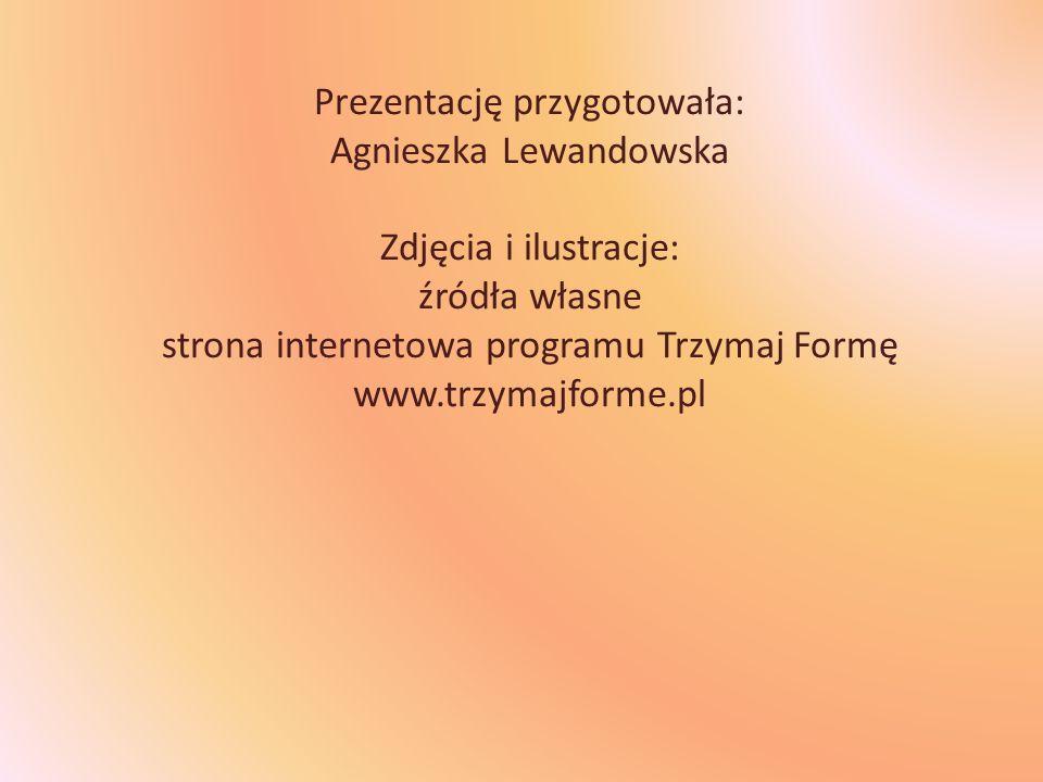 Prezentację przygotowała: Agnieszka Lewandowska Zdjęcia i ilustracje: źródła własne strona internetowa programu Trzymaj Formę www.trzymajforme.pl