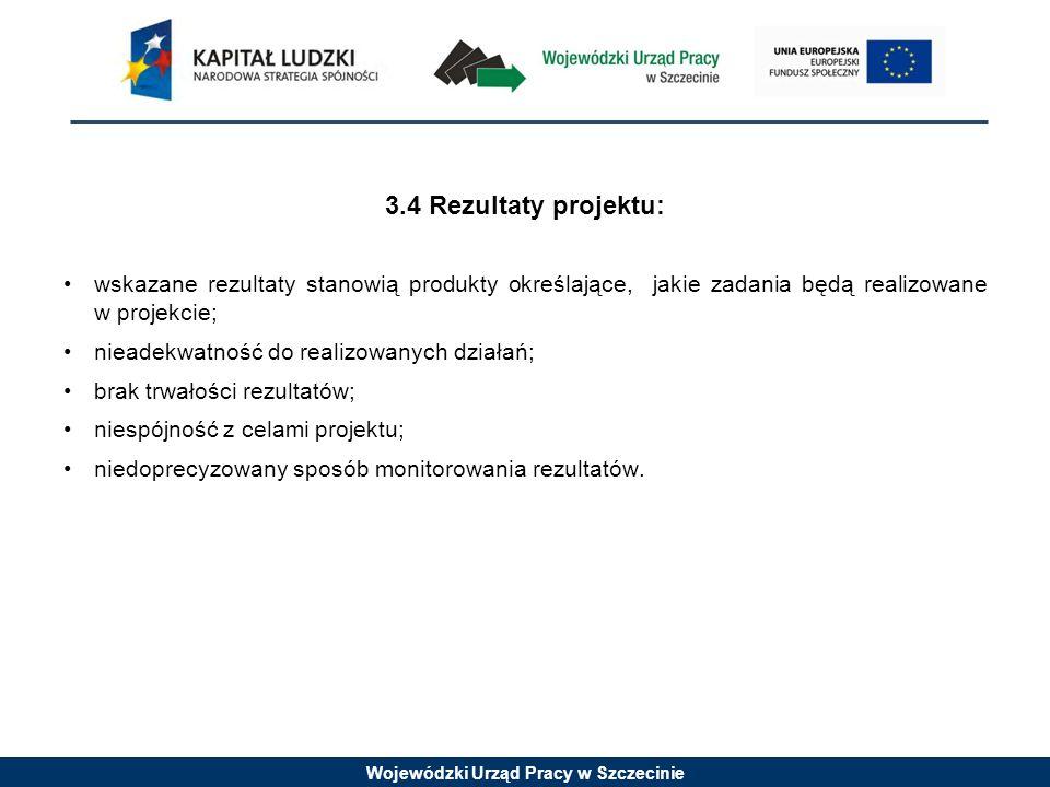 Wojewódzki Urząd Pracy w Szczecinie 3.4 Rezultaty projektu: wskazane rezultaty stanowią produkty określające, jakie zadania będą realizowane w projekcie; nieadekwatność do realizowanych działań; brak trwałości rezultatów; niespójność z celami projektu; niedoprecyzowany sposób monitorowania rezultatów.