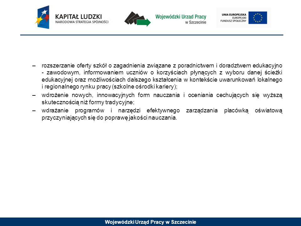 Wojewódzki Urząd Pracy w Szczecinie Wymagania odnośnie grupy docelowej Projekty muszą być skierowane bezpośrednio do następujących grup odbiorców: szkół, placówek oświatowych (instytucje, kadra) i ich organów prowadzących realizujących kształcenie ogólne (z wyłączeniem szkół dla dorosłych); uczniów i wychowanków szkół i placówek oświatowych prowadzących kształcenie ogólne (z wyłączeniem słuchaczy szkół dla dorosłych); osób, które przedwcześnie opuściły system oświaty.