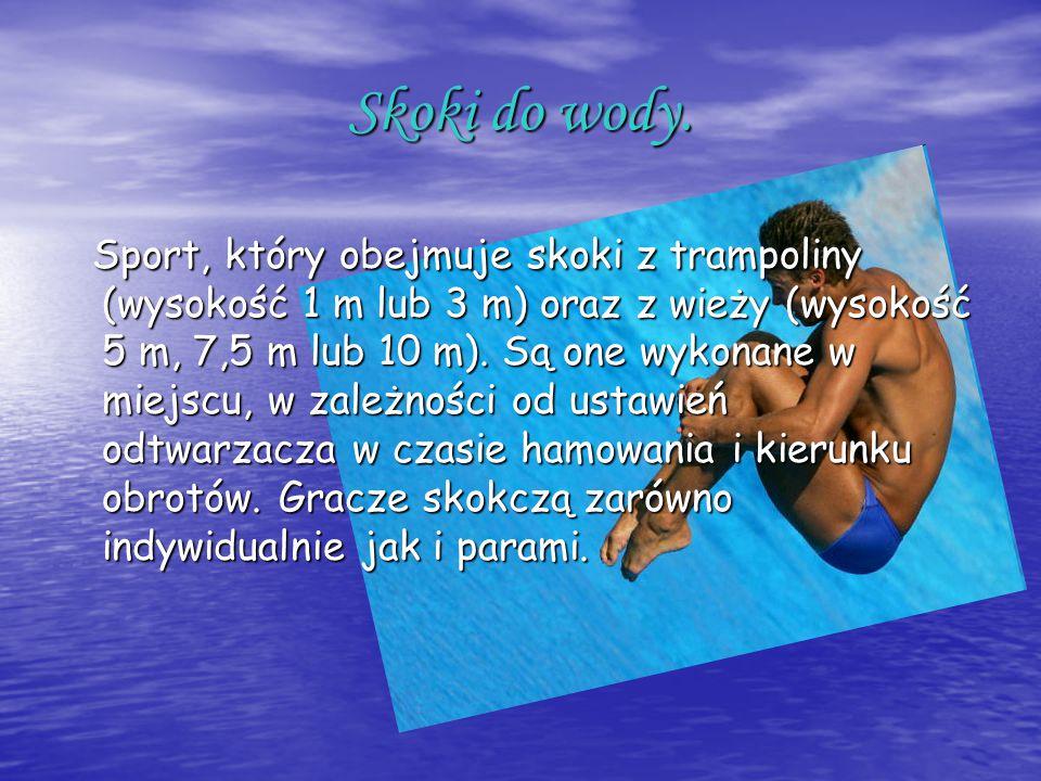 Skoki do wody. Sport, który obejmuje skoki z trampoliny (wysokość 1 m lub 3 m) oraz z wieży (wysokość 5 m, 7,5 m lub 10 m). Są one wykonane w miejscu,