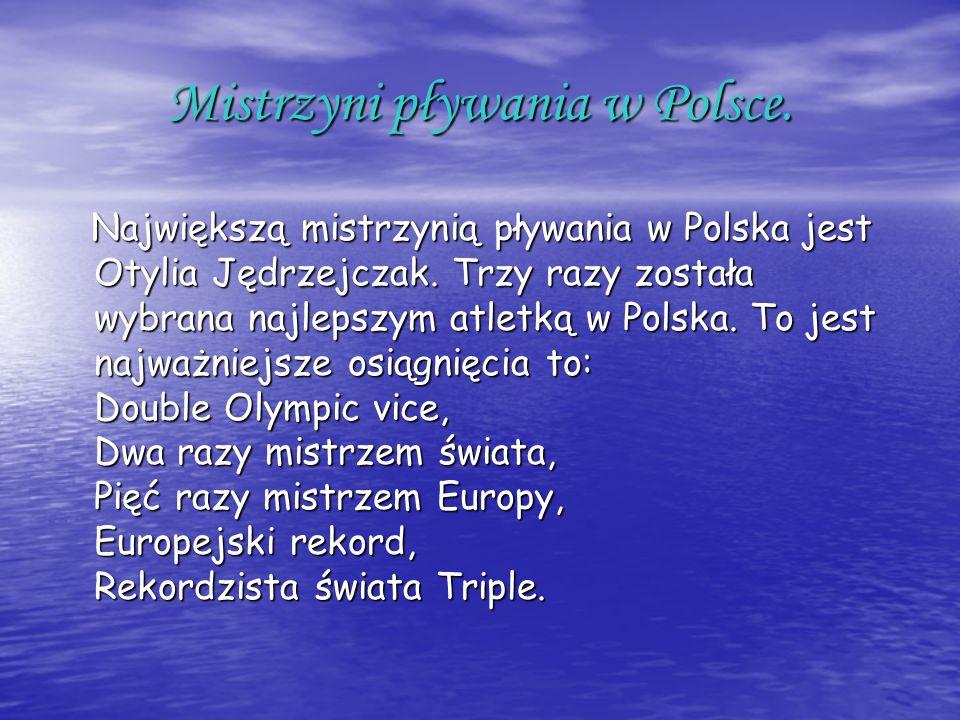 Mistrzyni pływania w Polsce. Największą mistrzynią pływania w Polska jest Otylia Jędrzejczak. Trzy razy została wybrana najlepszym atletką w Polska. T