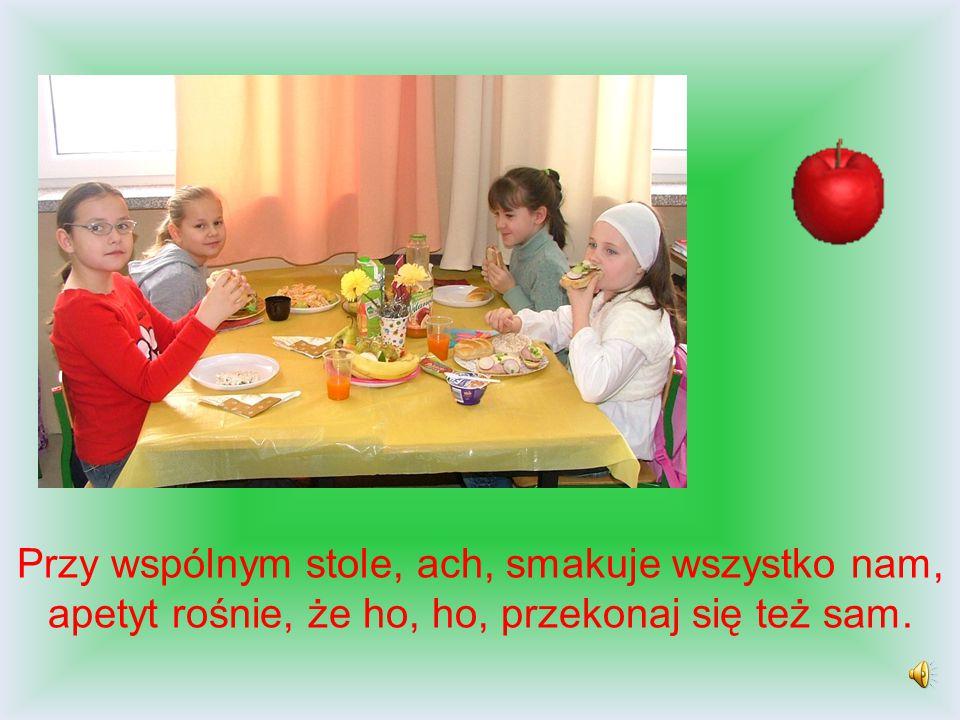 Przy wspólnym stole, ach, smakuje wszystko nam, apetyt rośnie, że ho, ho, przekonaj się też sam.