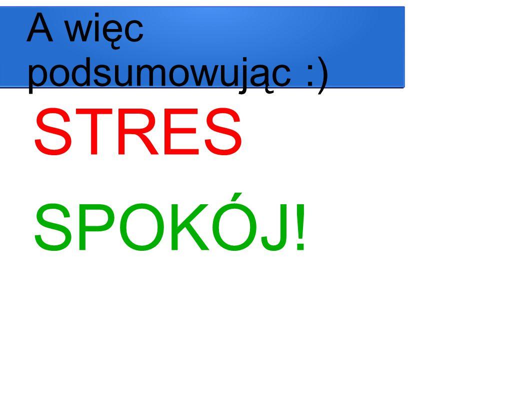 A więc podsumowując :) STRES SPOKÓJ!