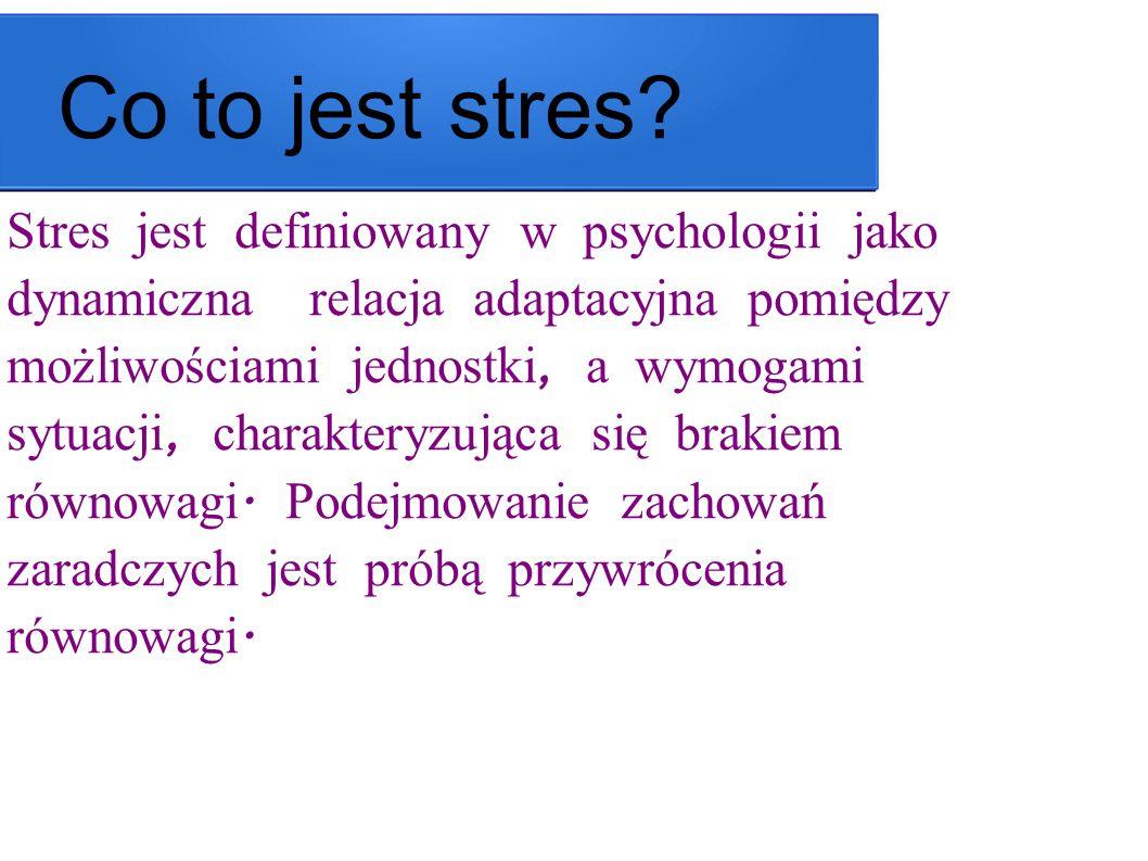Co to jest stres? Stres jest definiowany w psychologii jako dynamiczna relacja adaptacyjna pomiędzy możliwościami jednostki, a wymogami sytuacji, char