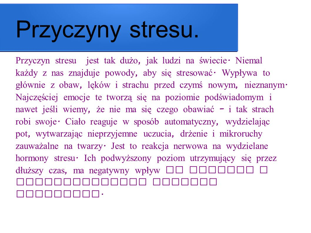 Przyczyny stresu. Przyczyn stresu jest tak dużo, jak ludzi na świecie. Niemal każdy z nas znajduje powody, aby się stresować. Wypływa to głównie z oba