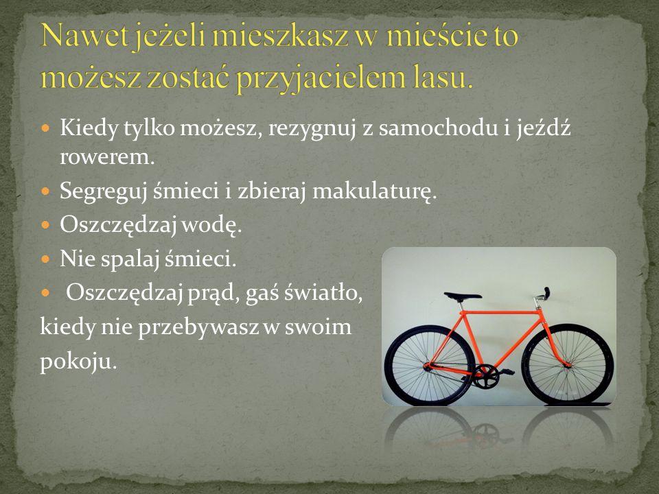 Kiedy tylko możesz, rezygnuj z samochodu i jeźdź rowerem. Segreguj śmieci i zbieraj makulaturę. Oszczędzaj wodę. Nie spalaj śmieci. Oszczędzaj prąd, g