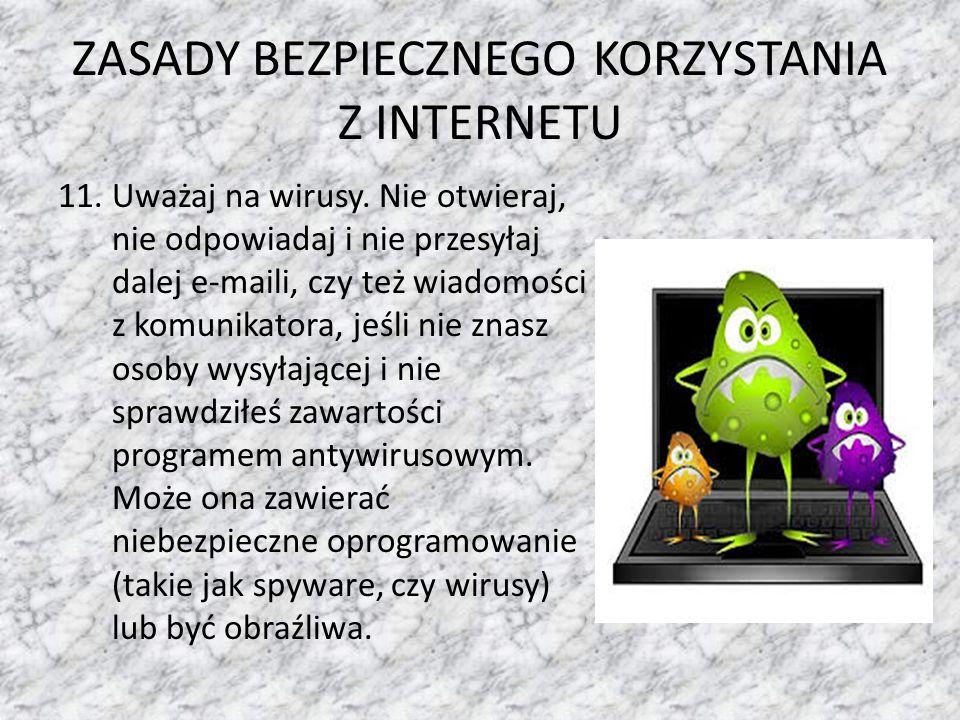 ZASADY BEZPIECZNEGO KORZYSTANIA Z INTERNETU 11.Uważaj na wirusy. Nie otwieraj, nie odpowiadaj i nie przesyłaj dalej e-maili, czy też wiadomości z komu