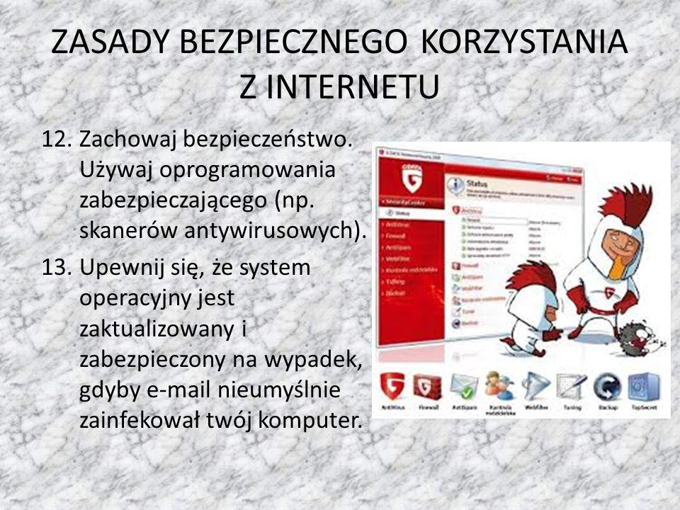 ZASADY BEZPIECZNEGO KORZYSTANIA Z INTERNETU 12.Zachowaj bezpieczeństwo. Używaj oprogramowania zabezpieczającego (np. skanerów antywirusowych). 13.Upew